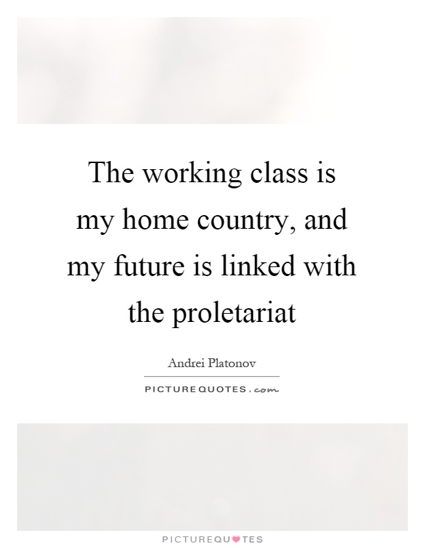 The working class is my home country, and my future is linked with the proletariat Picture Quote #1