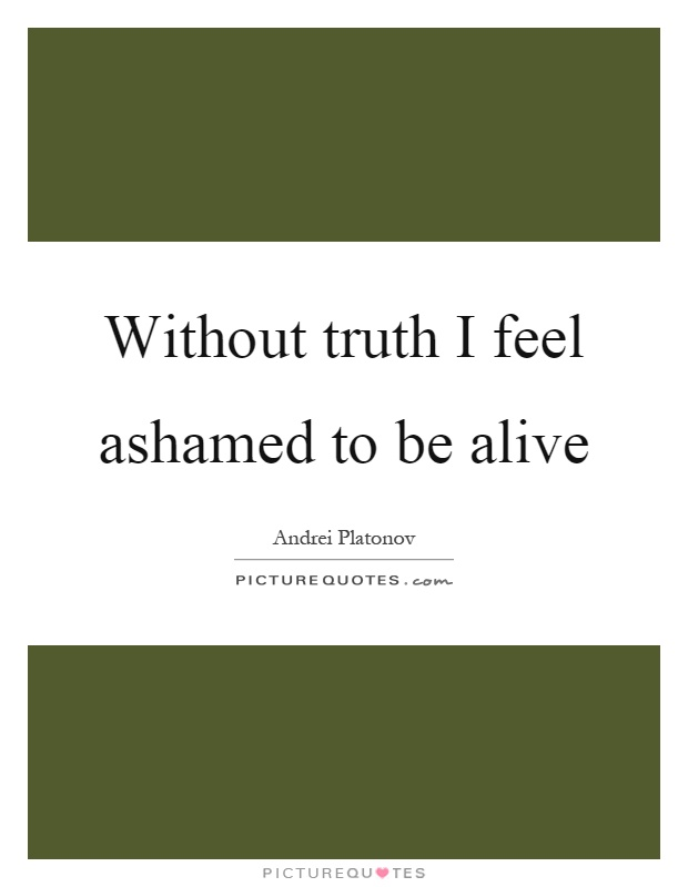 Without truth I feel ashamed to be alive Picture Quote #1