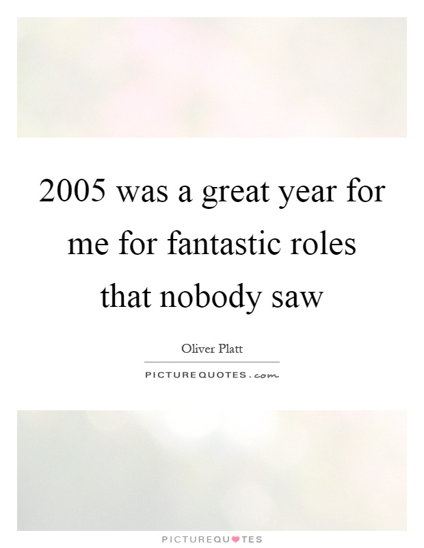 2005 was a great year for me for fantastic roles that nobody saw Picture Quote #1