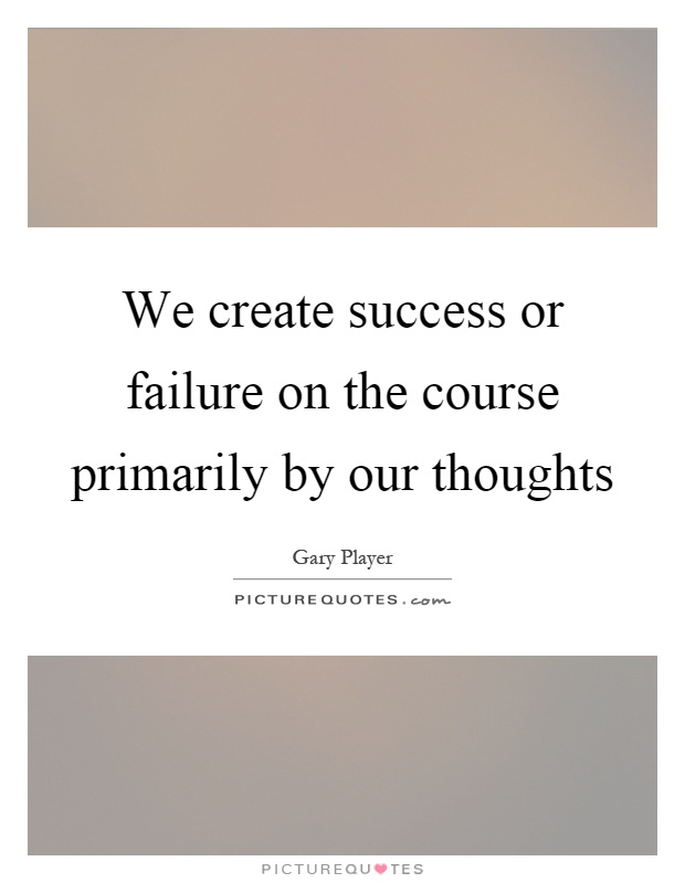 We create success or failure on the course primarily by our thoughts Picture Quote #1