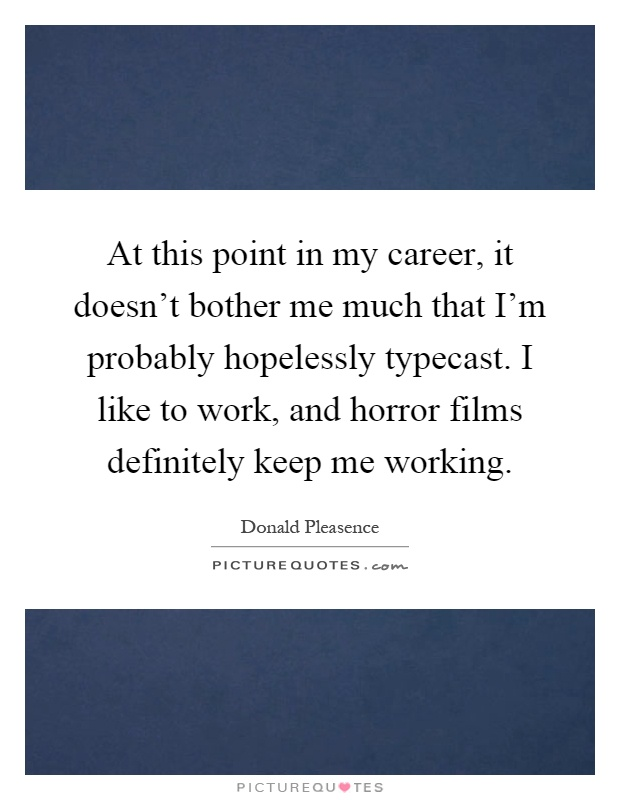 At this point in my career, it doesn't bother me much that I'm probably hopelessly typecast. I like to work, and horror films definitely keep me working Picture Quote #1