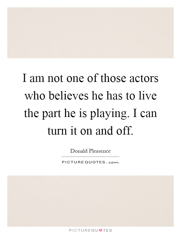 I am not one of those actors who believes he has to live the part he is playing. I can turn it on and off Picture Quote #1