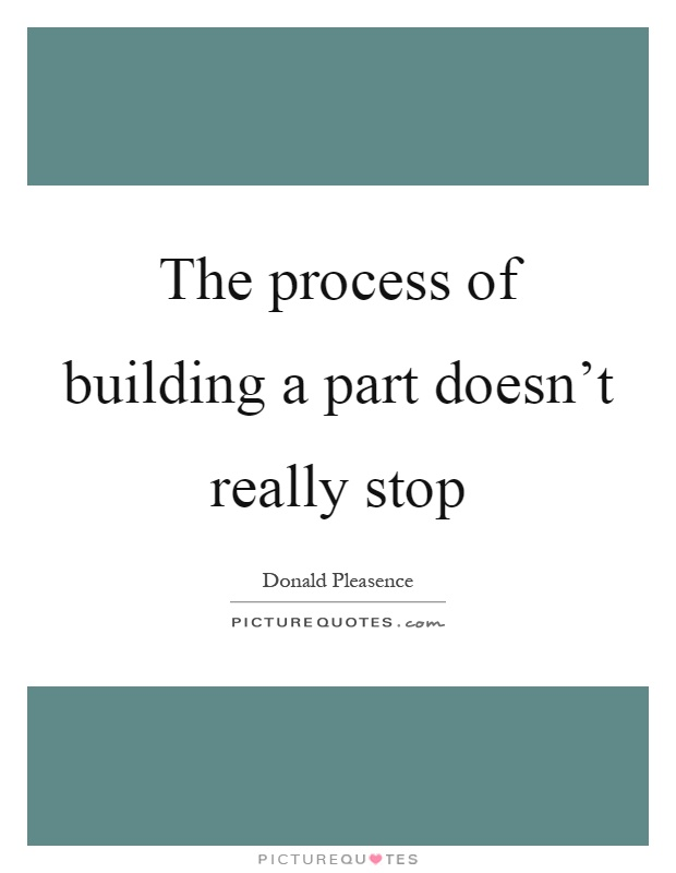 The process of building a part doesn't really stop Picture Quote #1