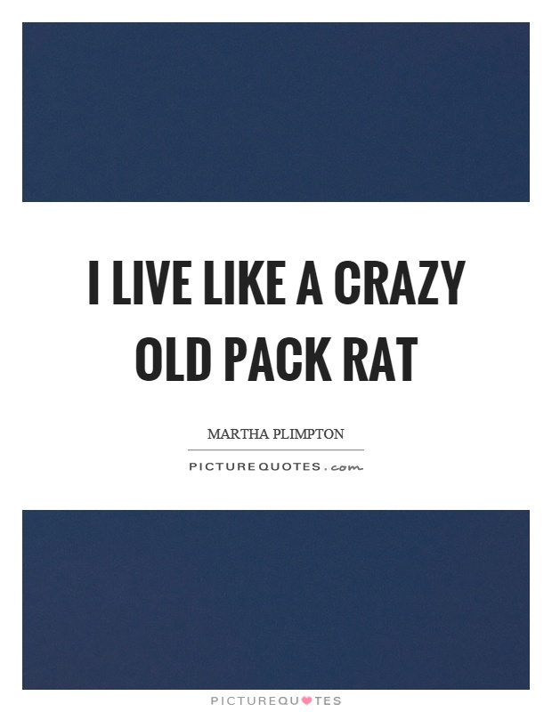 I live like a crazy old pack rat Picture Quote #1