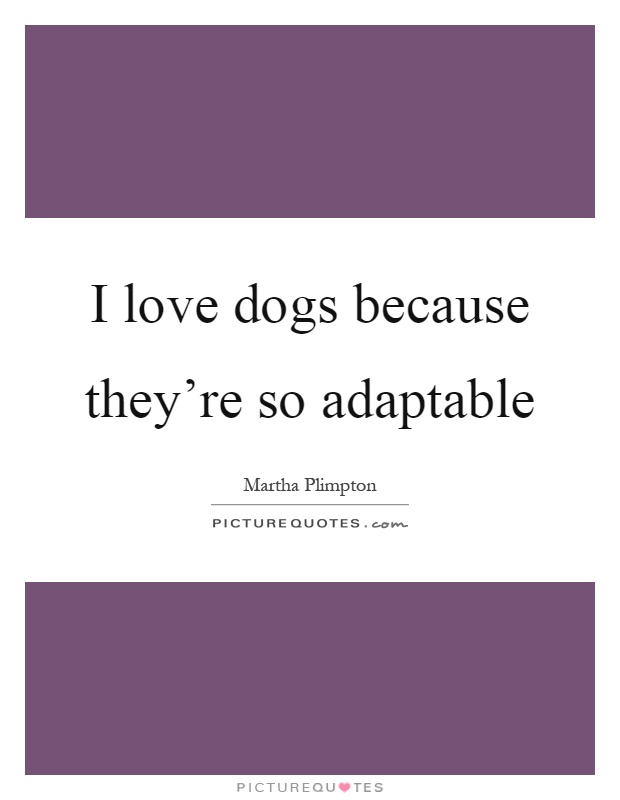 I love dogs because they're so adaptable Picture Quote #1
