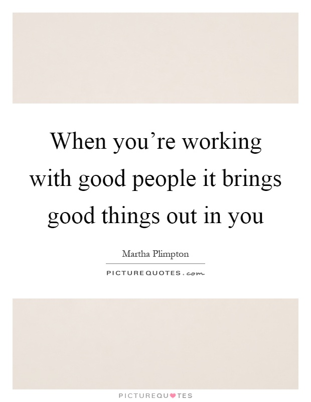 When you're working with good people it brings good things out in you Picture Quote #1