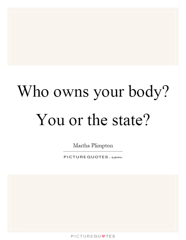 Who owns your body? You or the state? Picture Quote #1