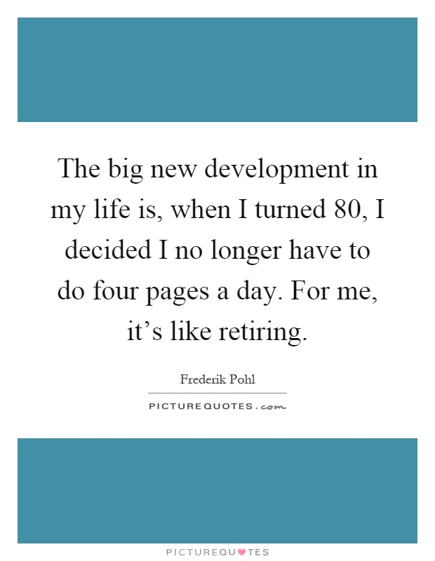 The big new development in my life is, when I turned 80, I decided I no longer have to do four pages a day. For me, it's like retiring Picture Quote #1