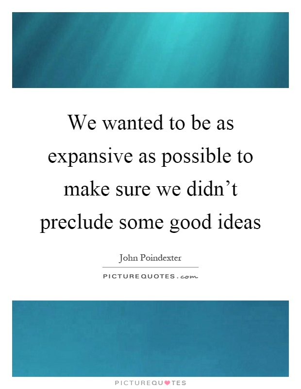 We wanted to be as expansive as possible to make sure we didn't preclude some good ideas Picture Quote #1