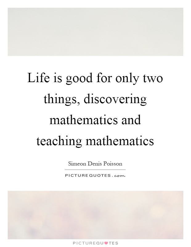Life is good for only two things, discovering mathematics and teaching mathematics Picture Quote #1
