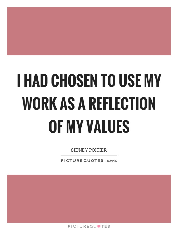 I had chosen to use my work as a reflection of my values Picture Quote #1