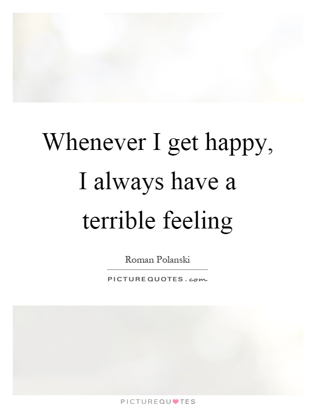 Whenever I get happy, I always have a terrible feeling Picture Quote #1