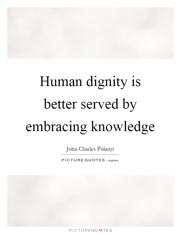 Human dignity is better served by embracing knowledge Picture Quote #1