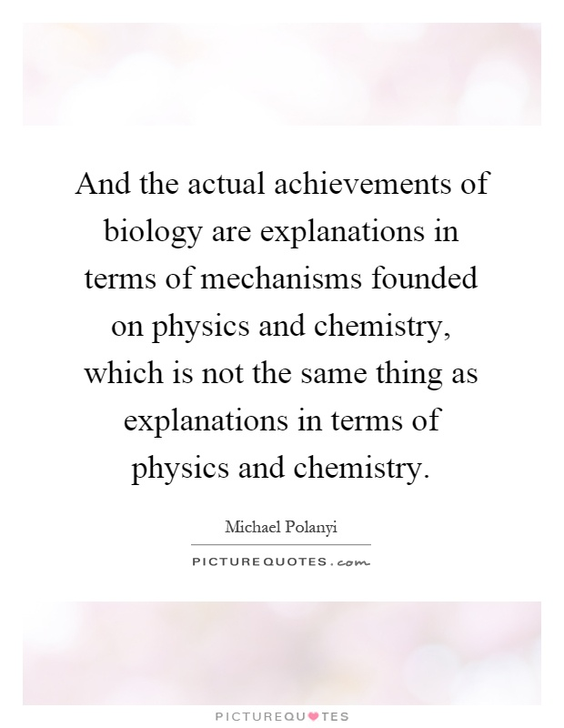 And the actual achievements of biology are explanations in terms of mechanisms founded on physics and chemistry, which is not the same thing as explanations in terms of physics and chemistry Picture Quote #1