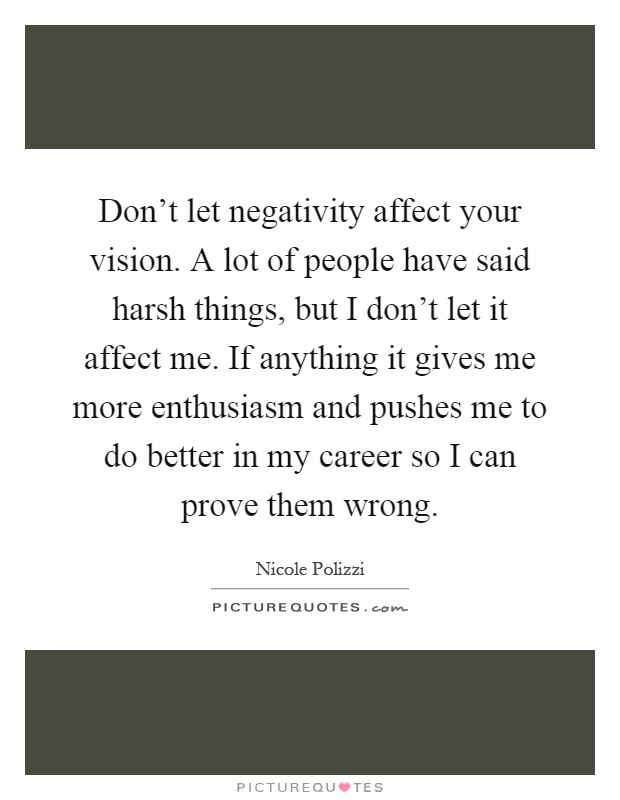 Don't let negativity affect your vision. A lot of people have said harsh things, but I don't let it affect me. If anything it gives me more enthusiasm and pushes me to do better in my career so I can prove them wrong Picture Quote #1