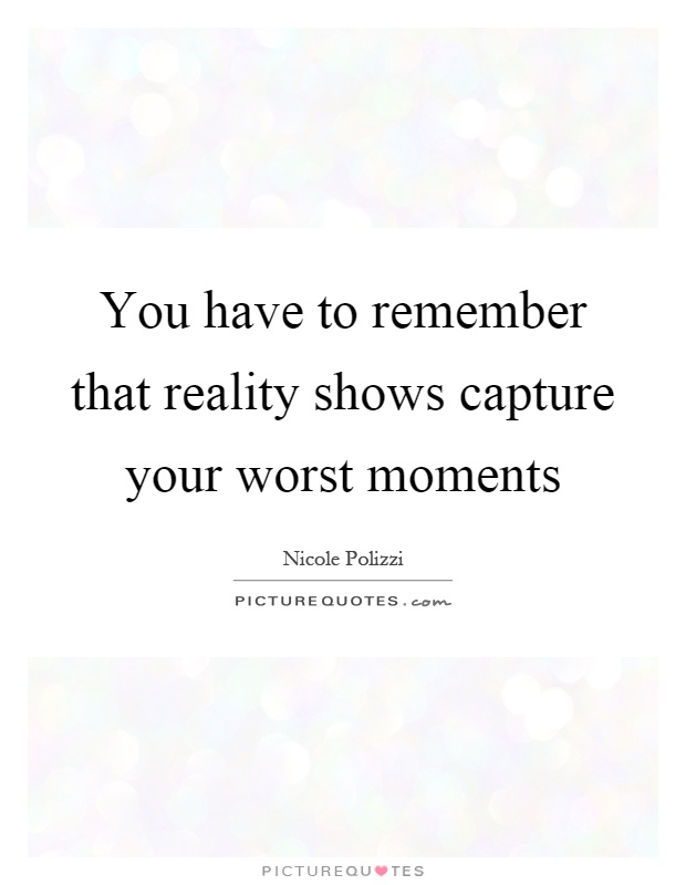 You have to remember that reality shows capture your worst moments Picture Quote #1