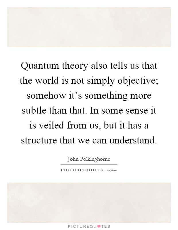 Quantum theory also tells us that the world is not simply objective; somehow it's something more subtle than that. In some sense it is veiled from us, but it has a structure that we can understand Picture Quote #1