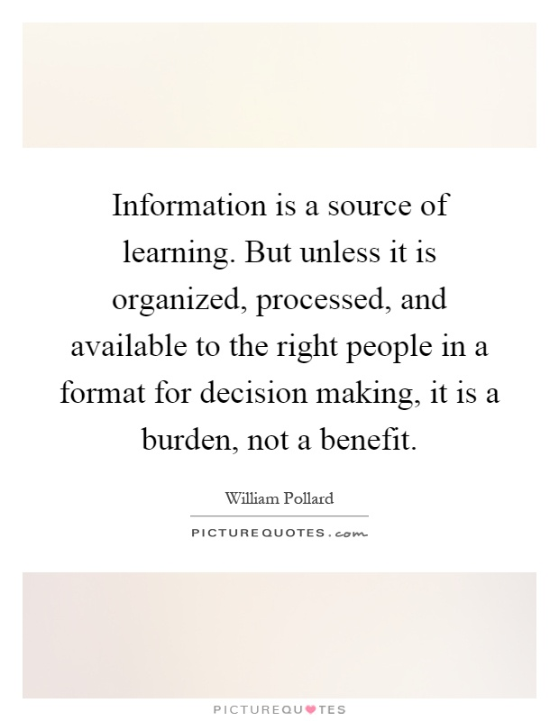 Information is a source of learning. But unless it is organized, processed, and available to the right people in a format for decision making, it is a burden, not a benefit Picture Quote #1