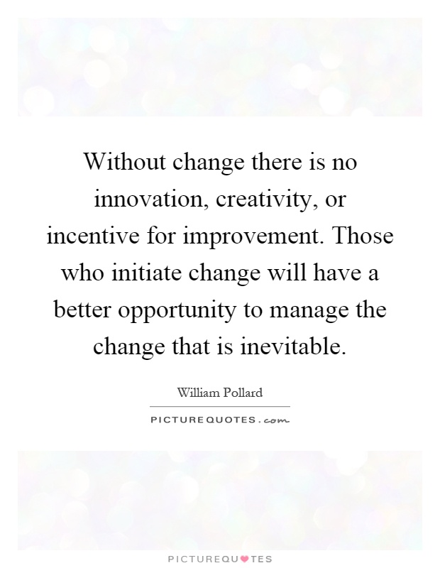 Without change there is no innovation, creativity, or incentive for improvement. Those who initiate change will have a better opportunity to manage the change that is inevitable Picture Quote #1