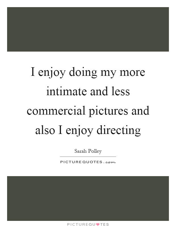 I enjoy doing my more intimate and less commercial pictures and also I enjoy directing Picture Quote #1
