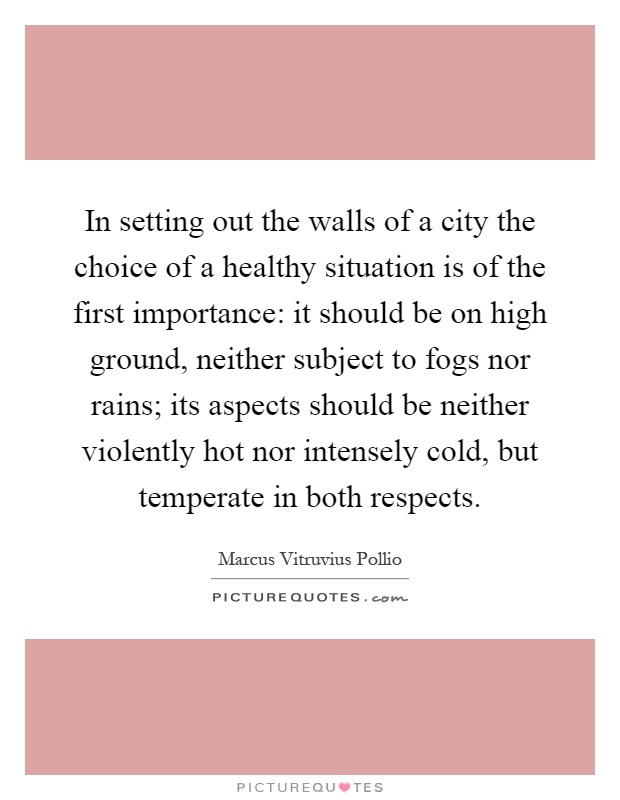 In setting out the walls of a city the choice of a healthy situation is of the first importance: it should be on high ground, neither subject to fogs nor rains; its aspects should be neither violently hot nor intensely cold, but temperate in both respects Picture Quote #1