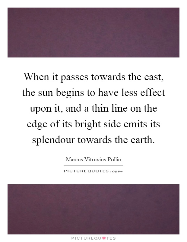 When it passes towards the east, the sun begins to have less effect upon it, and a thin line on the edge of its bright side emits its splendour towards the earth Picture Quote #1