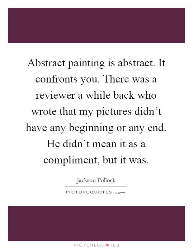 Abstract painting is abstract. It confronts you. There was a reviewer a while back who wrote that my pictures didn't have any beginning or any end. He didn't mean it as a compliment, but it was Picture Quote #1