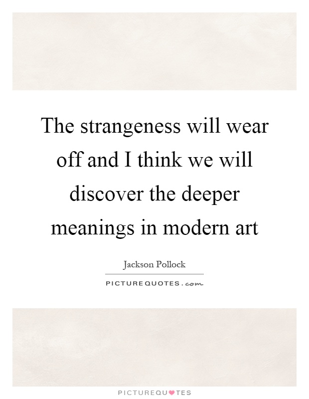 The strangeness will wear off and I think we will discover the deeper meanings in modern art Picture Quote #1