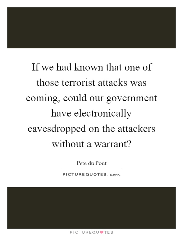 If we had known that one of those terrorist attacks was coming, could our government have electronically eavesdropped on the attackers without a warrant? Picture Quote #1