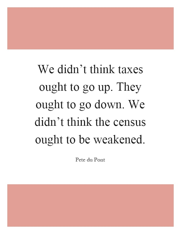 We didn't think taxes ought to go up. They ought to go down. We didn't think the census ought to be weakened Picture Quote #1
