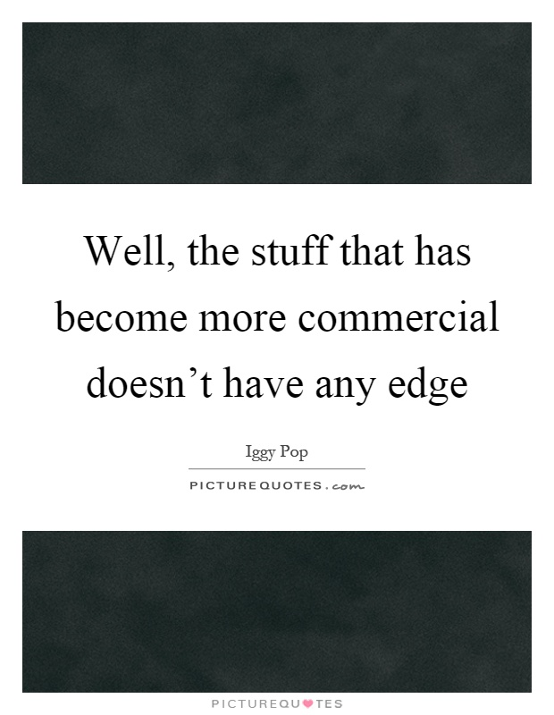 Well, the stuff that has become more commercial doesn't have any edge Picture Quote #1