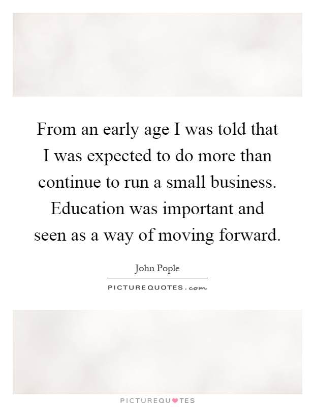 From an early age I was told that I was expected to do more than continue to run a small business. Education was important and seen as a way of moving forward Picture Quote #1