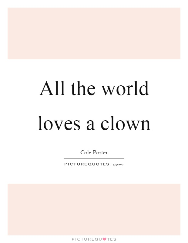 All the world loves a clown Picture Quote #1