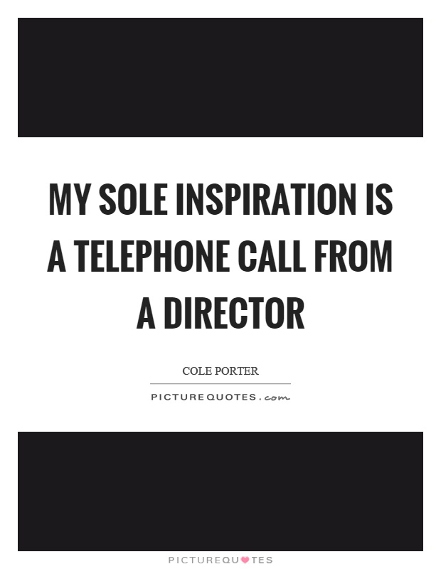 My sole inspiration is a telephone call from a director Picture Quote #1