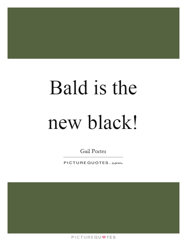 Bald is the new black! Picture Quote #1