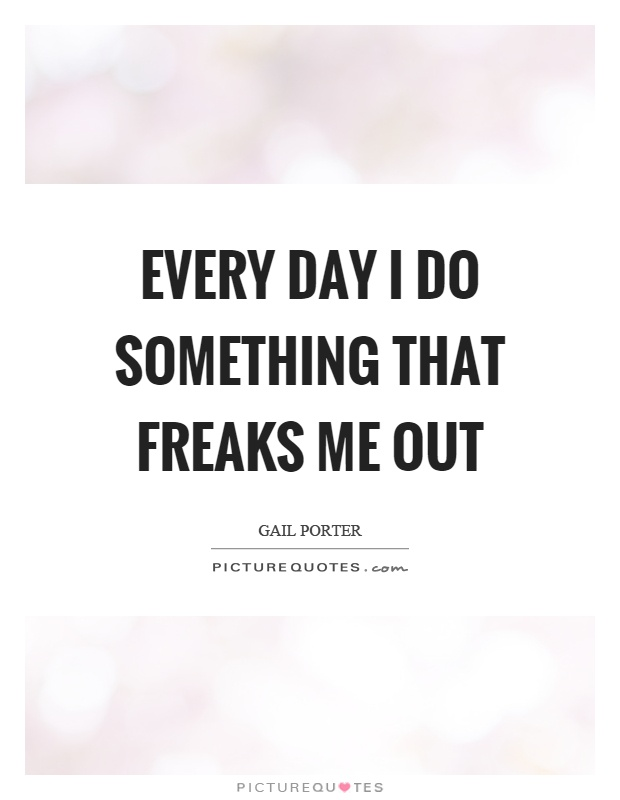 Every day I do something that freaks me out Picture Quote #1