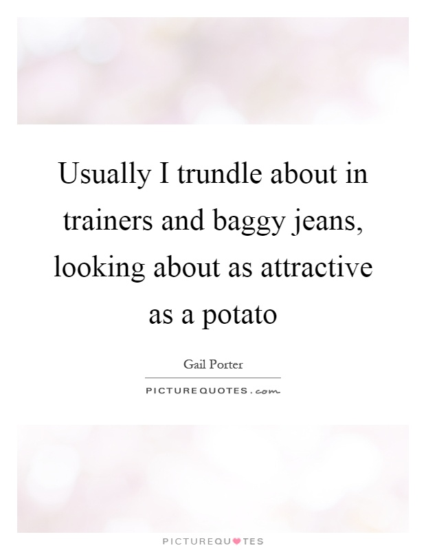 Usually I trundle about in trainers and baggy jeans, looking about as attractive as a potato Picture Quote #1