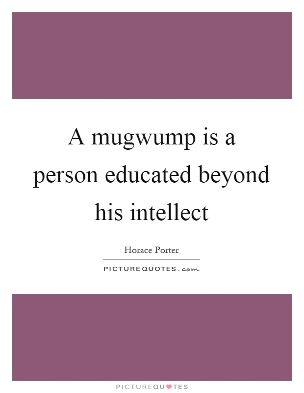 A mugwump is a person educated beyond his intellect Picture Quote #1