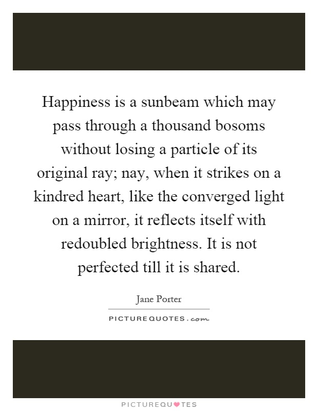 Happiness is a sunbeam which may pass through a thousand bosoms without losing a particle of its original ray; nay, when it strikes on a kindred heart, like the converged light on a mirror, it reflects itself with redoubled brightness. It is not perfected till it is shared Picture Quote #1