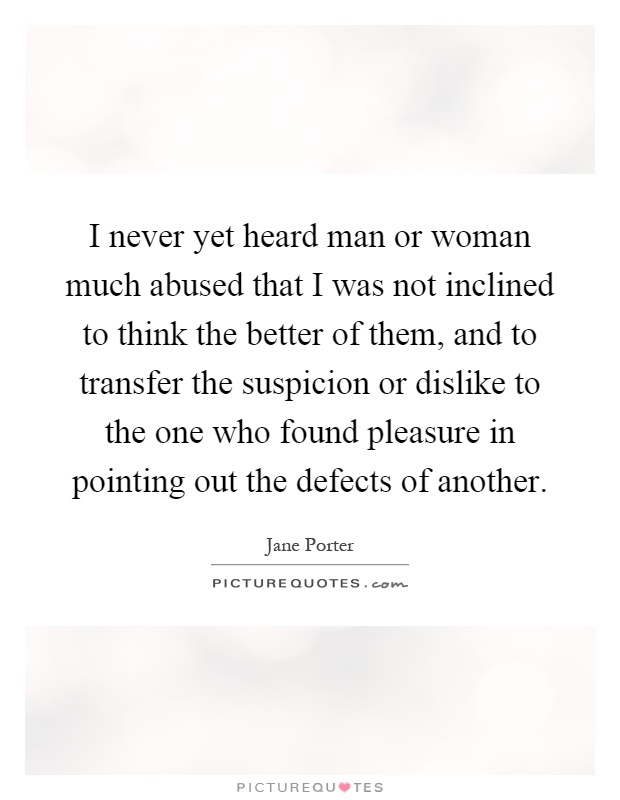 I never yet heard man or woman much abused that I was not inclined to think the better of them, and to transfer the suspicion or dislike to the one who found pleasure in pointing out the defects of another Picture Quote #1