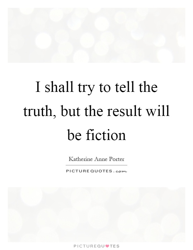 I shall try to tell the truth, but the result will be ...
