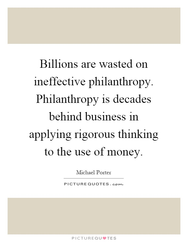 Billions are wasted on ineffective philanthropy. Philanthropy is decades behind business in applying rigorous thinking to the use of money Picture Quote #1