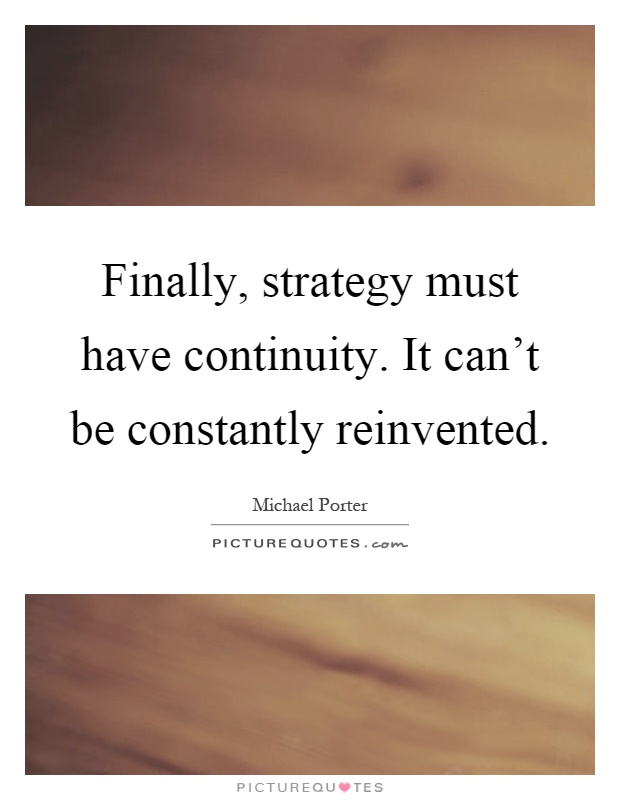Finally, strategy must have continuity. It can't be constantly reinvented Picture Quote #1