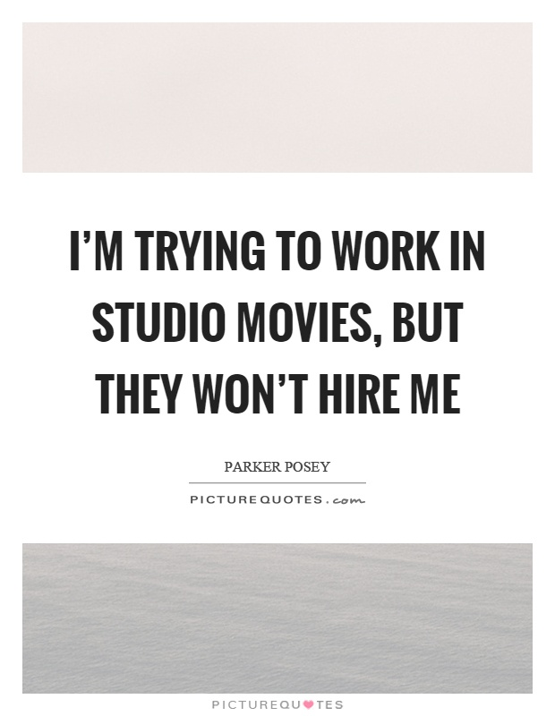 I'm trying to work in studio movies, but they won't hire me Picture Quote #1