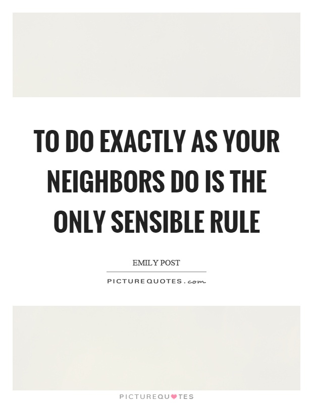 To do exactly as your neighbors do is the only sensible rule Picture Quote #1