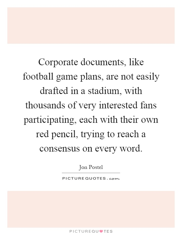 Corporate documents, like football game plans, are not easily drafted in a stadium, with thousands of very interested fans participating, each with their own red pencil, trying to reach a consensus on every word Picture Quote #1