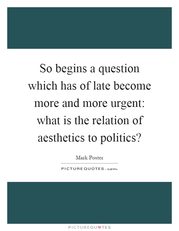 So begins a question which has of late become more and more urgent: what is the relation of aesthetics to politics? Picture Quote #1