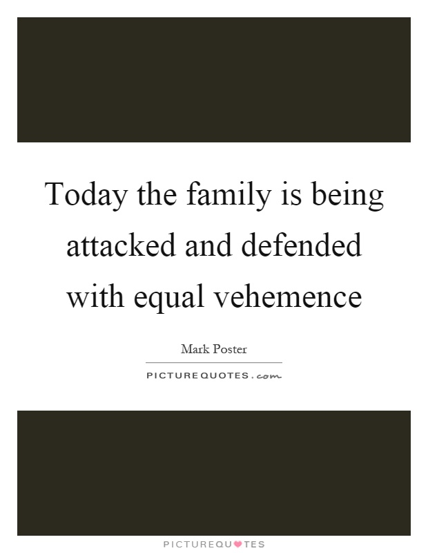 Today the family is being attacked and defended with equal vehemence Picture Quote #1