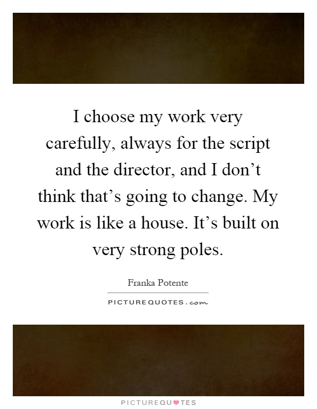 I choose my work very carefully, always for the script and the director, and I don't think that's going to change. My work is like a house. It's built on very strong poles Picture Quote #1