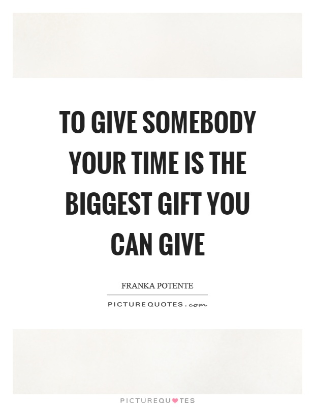 To give somebody your time is the biggest gift you can give Picture Quote #1